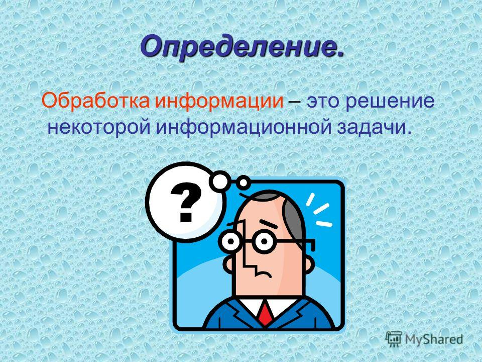 Определение. Обработка информации – это решение некоторой информационной задачи.