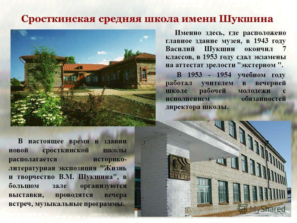 Сросткинская средняя школа имени Шукшина Именно здесь, где расположено главное здание музея, в 1943 году Василий Шукшин окончил 7 классов, в 1953 году сдал экзамены на аттестат зрелости