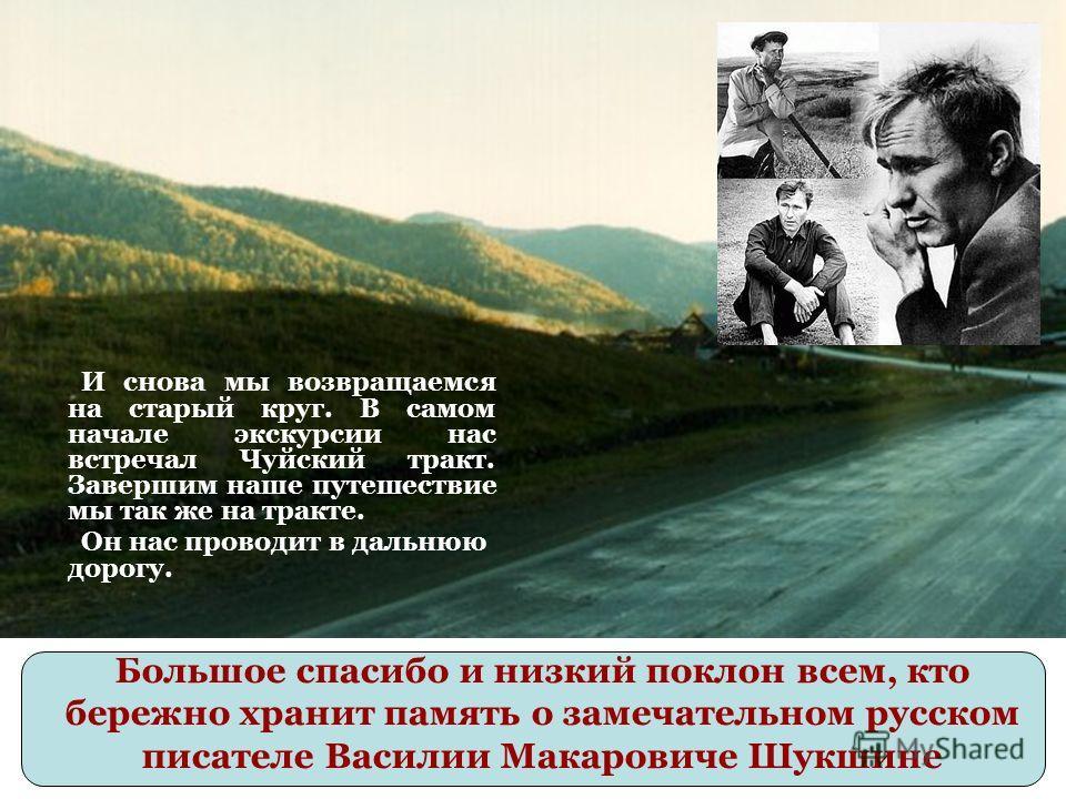 Большое спасибо и низкий поклон всем, кто бережно хранит память о замечательном русском писателе Василии Макаровиче Шукшине И снова мы возвращаемся на старый круг. В самом начале экскурсии нас встречал Чуйский тракт. Завершим наше путешествие мы так