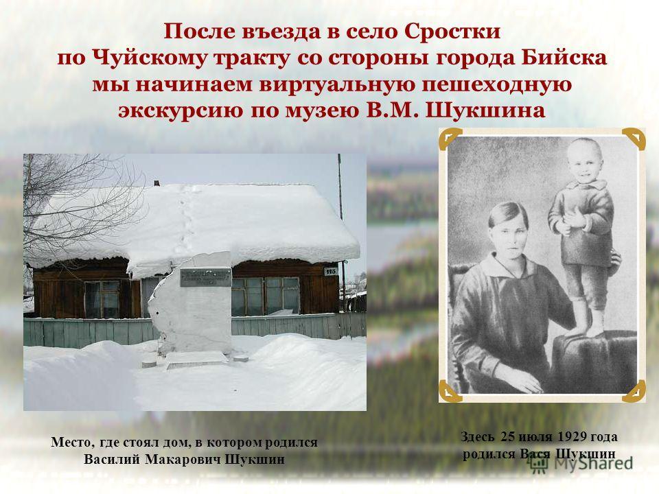 После въезда в село Сростки по Чуйскому тракту со стороны города Бийска мы начинаем виртуальную пешеходную экскурсию по музею В.М. Шукшина Место, где стоял дом, в котором родился Василий Макарович Шукшин Здесь 25 июля 1929 года родился Вася Шукшин