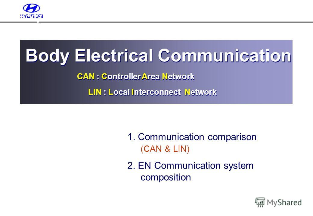 1. Communication comparison (CAN & LIN) 2. EN Communication system composition Body Electrical Communication CAN : Controller Area Network Body Electrical Communication CAN : Controller Area Network LIN : Local Interconnect Network Body Electrical Co