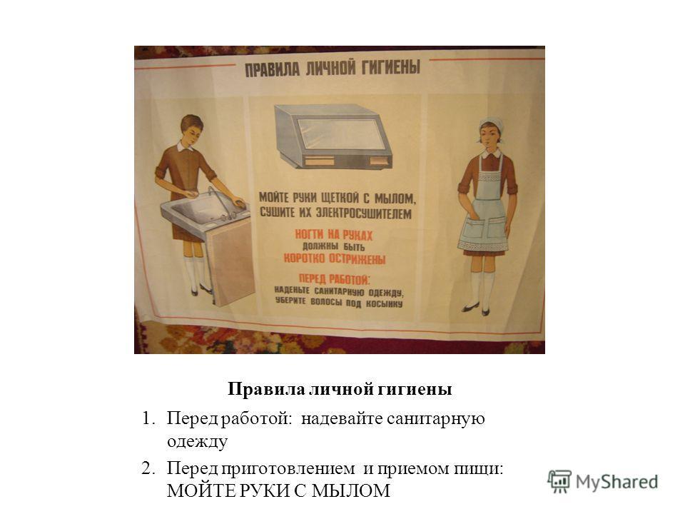 Правила личной гигиены 1. Перед работой: надевайте санитарную одежду 2. Перед приготовлением и приемом пищи: МОЙТЕ РУКИ С МЫЛОМ