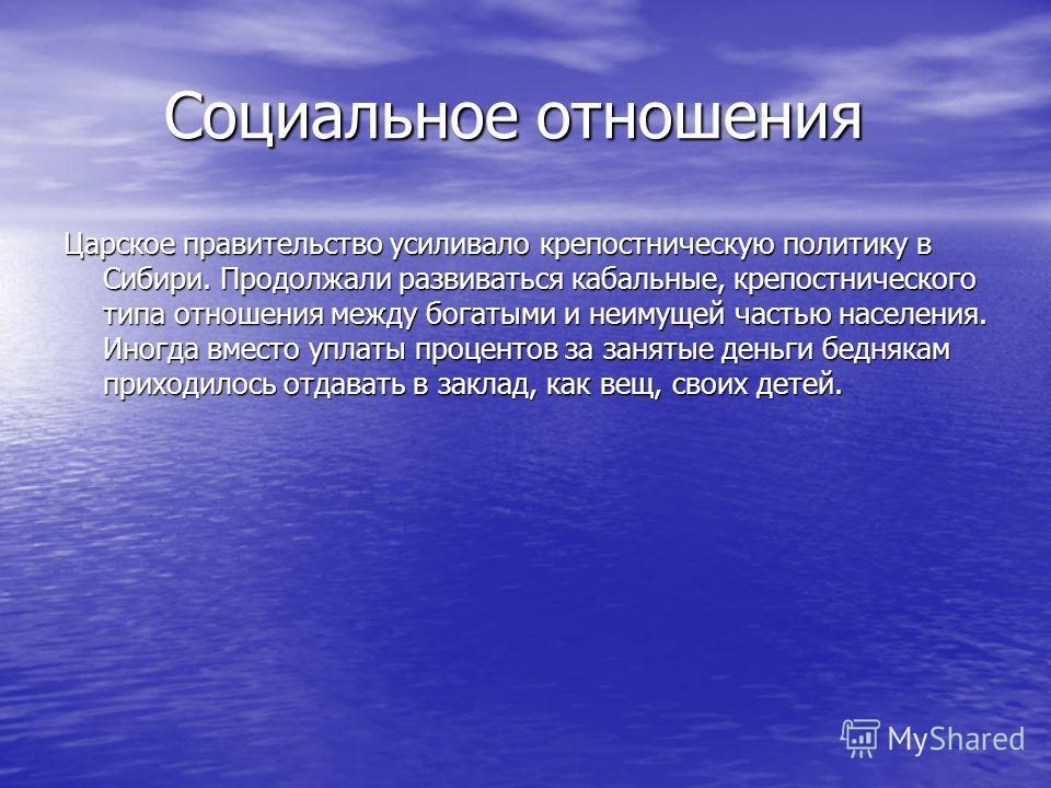 Социальное отношения Социальное отношения Царское правительство усиливало крепостническую политику в Сибири. Продолжали развиваться кабальные, крепостнического типа отношения между богатыми и неимущей частью населения. Иногда вместо уплаты процентов