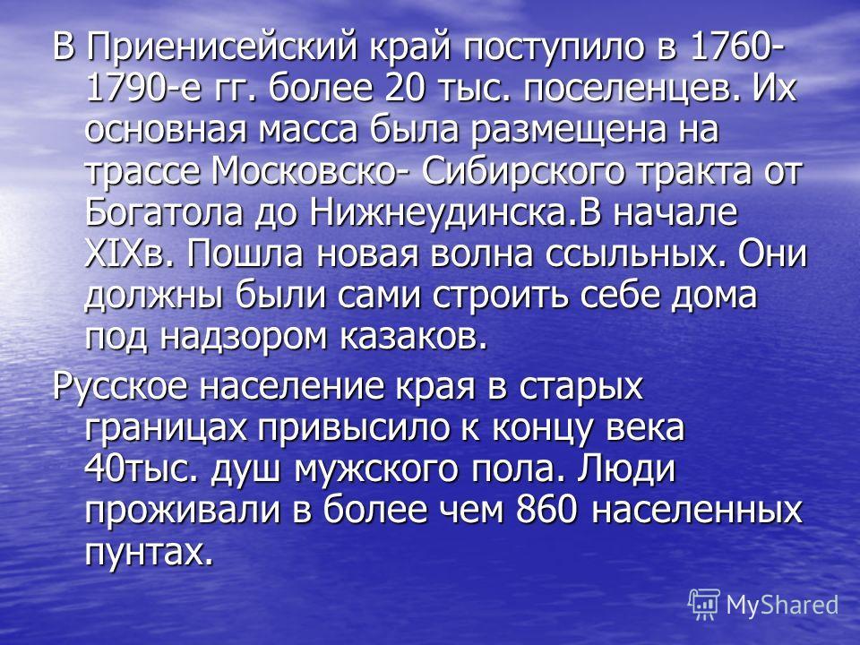 В Приенисейский край поступило в 1760- 1790-е гг. более 20 тыс. поселенцев. Их основная масса была размещена на трассе Московско- Сибирского тракта от Богатола до Нижнеудинска.В начале XIXв. Пошла новая волна ссыльных. Они должны были сами строить се