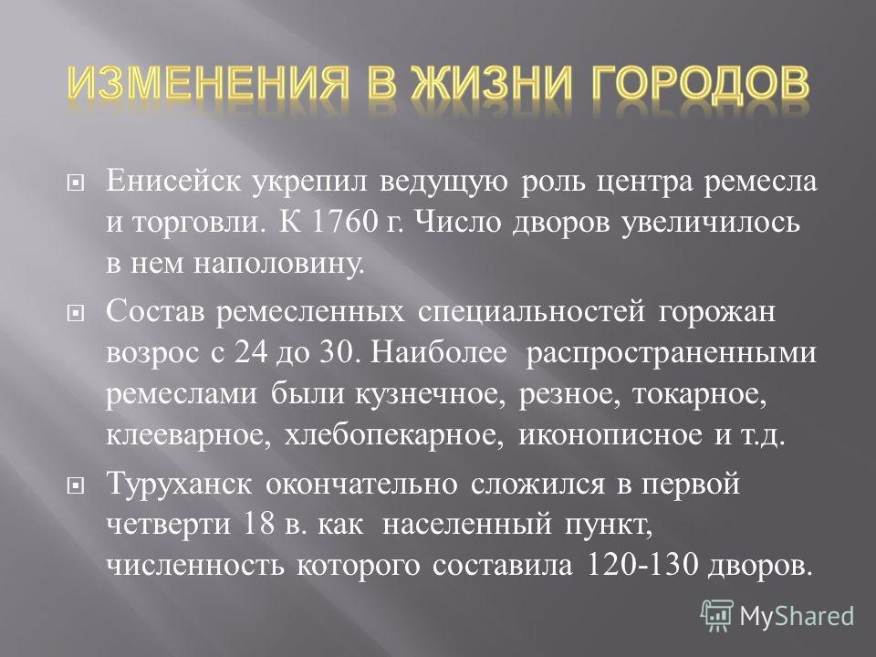 Енисейск укрепил ведущую роль центра ремесла и торговли. К 1760 г. Число дворов увеличилось в нем наполовину. Состав ремесленных специальностей горожан возрос с 24 до 30. Наиболее распространенными ремеслами были кузнечное, резное, токарное, клееварн