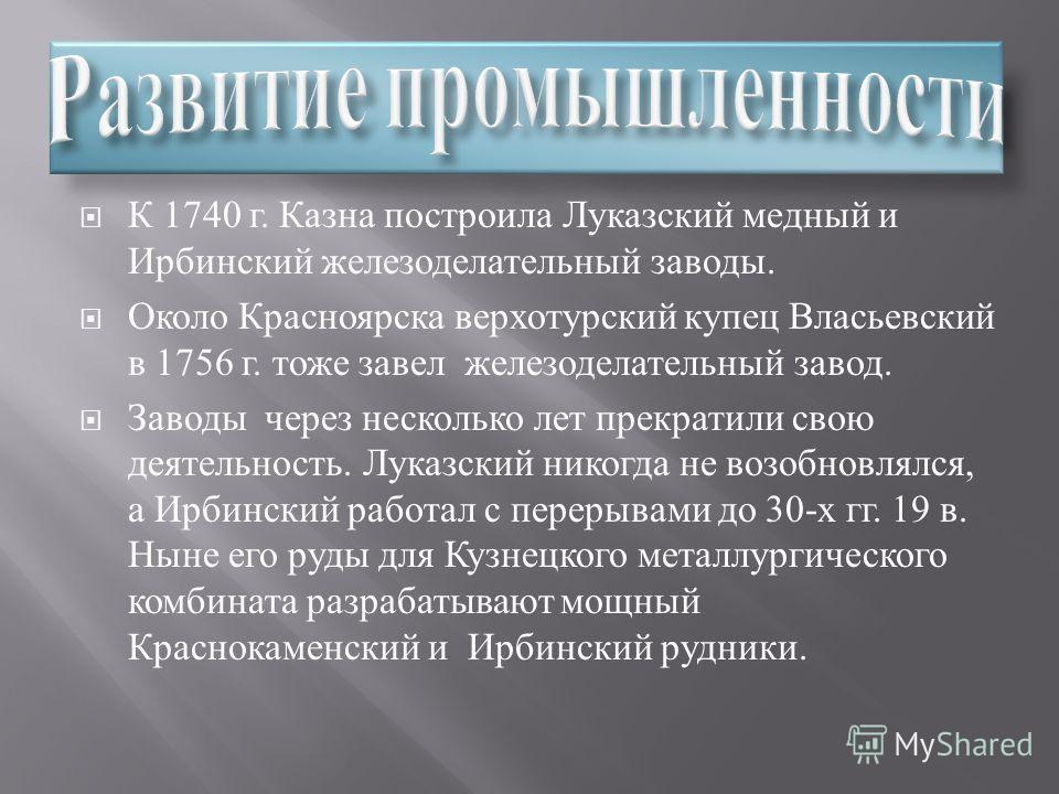 К 1740 г. Казна построила Луказский медный и Ирбинский железоделательный заводы. Около Красноярска верхотурский купец Власьевский в 1756 г. тоже завел железоделательный завод. Заводы через несколько лет прекратили свою деятельность. Луказский никогда