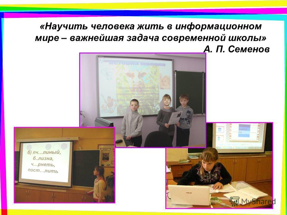 «Научить человека жить в информационном мире – важнейшая задача современной школы» А. П. Семенов