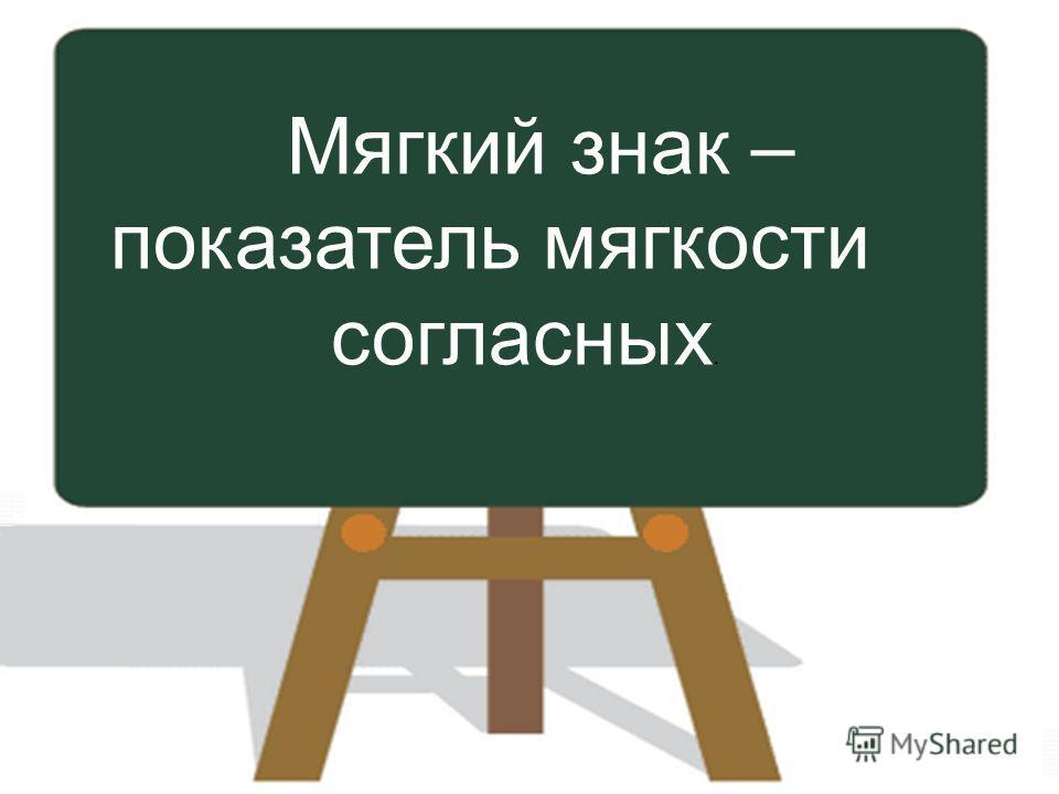 Мягкий знак – показатель мягкости согласных.
