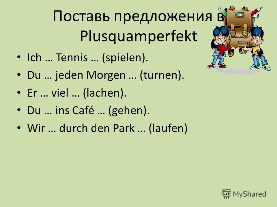 Поставь предложения в Plusquamperfekt Ich … Tennis … (spielen). Du … jeden Morgen … (turnen). Er … viel … (lachen). Du … ins Café … (gehen). Wir … durch den Park … (laufen)