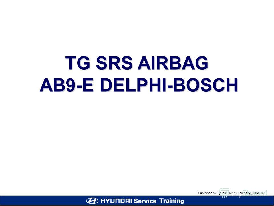 Published by Hyundai Motor company, june 2005 TG SRS AIRBAG AB9-E DELPHI-BOSCH AB9-E DELPHI-BOSCH