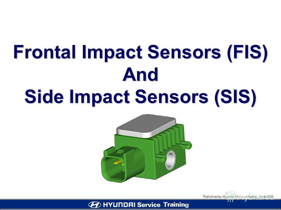 Published by Hyundai Motor company, june 2005 Frontal Impact Sensors (FIS) And Side Impact Sensors (SIS)