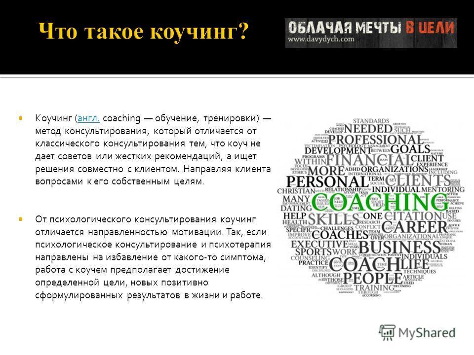 Коучинг (англ. coaching обучение, тренировки) метод консультирования, который отличается от классического консультирования тем, что коуч не дает советов или жестких рекомендаций, а ищет решения совместно с клиентом. Направляя клиента вопросами к его