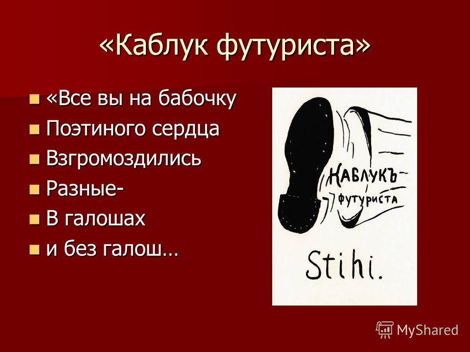 «Каблук футуриста» «Все вы на бабочку «Все вы на бабочку Поэтиного сердца Поэтиного сердца Взгромоздились Взгромоздились Разные- Разные- В галошах В галошах и без галош… и без галош…