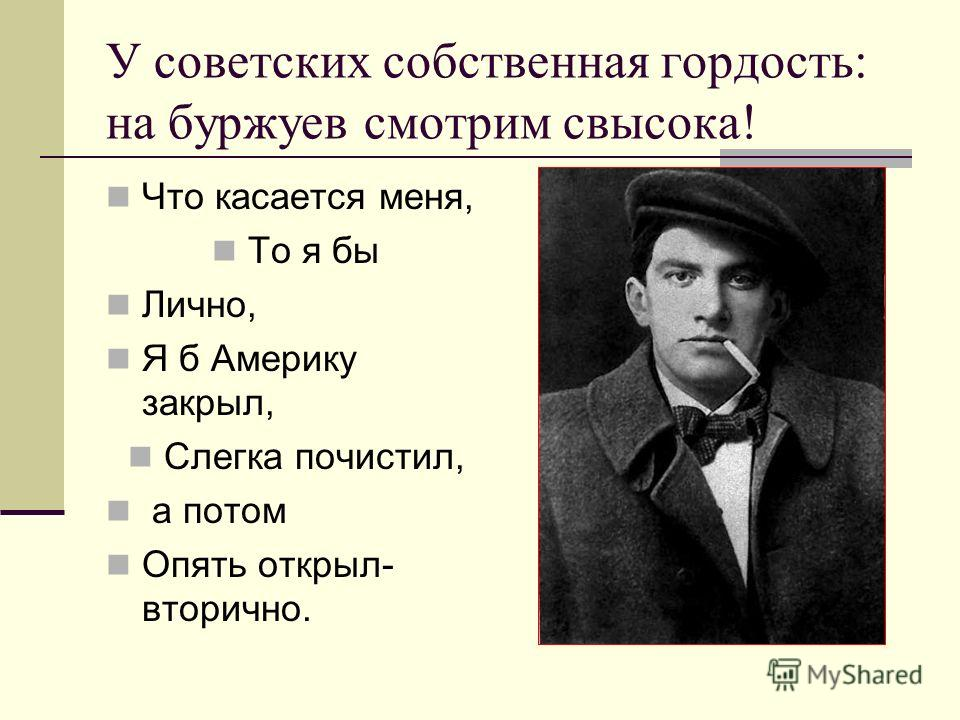 У советских собственная гордость: на буржуев смотрим свысока! Что касается меня, То я бы Лично, Я б Америку закрыл, Слегка почистил, а потом Опять открыл- вторично.
