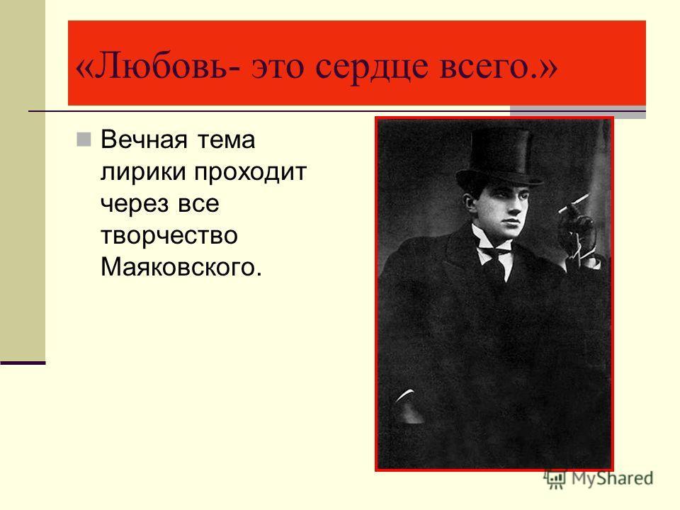 «Любовь- это сердце всего.» Вечная тема лирики проходит через все творчество Маяковского.