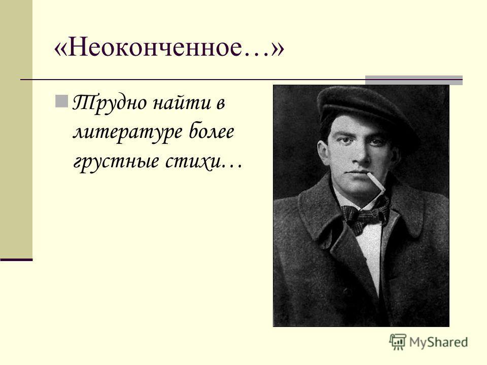 «Неоконченное…» Трудно найти в литературе более грустные стихи…
