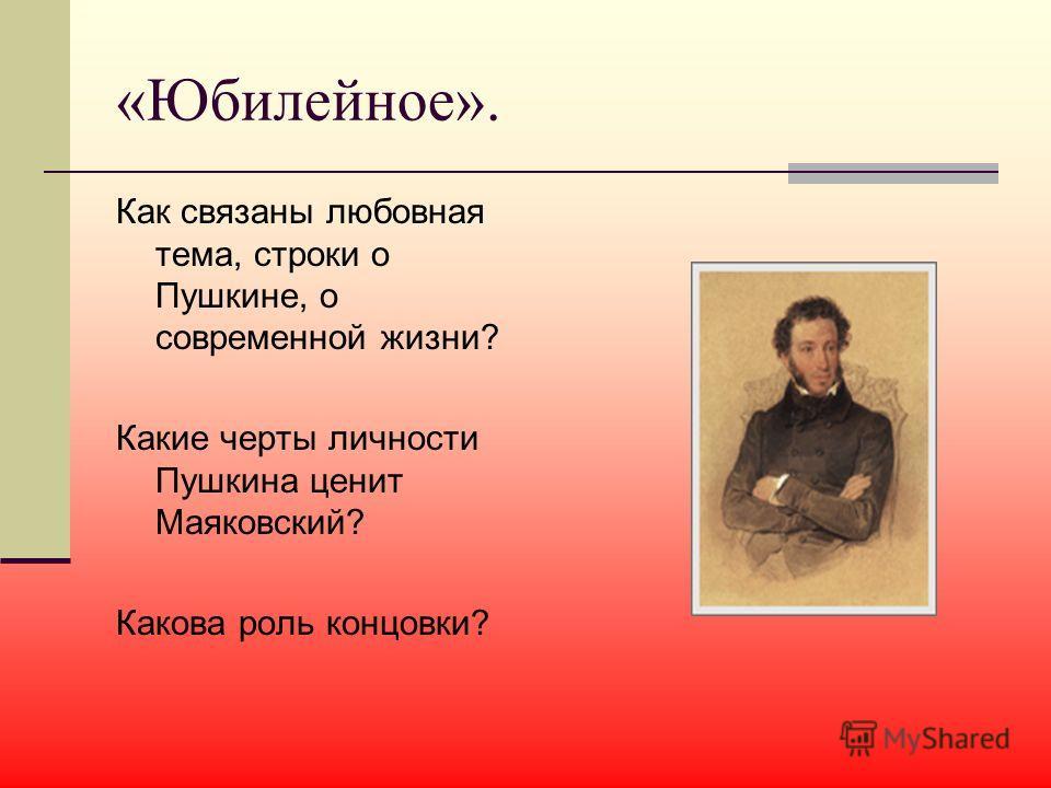 «Юбилейное». Как связаны любовная тема, строки о Пушкине, о современной жизни? Какие черты личности Пушкина ценит Маяковский? Какова роль концовки?