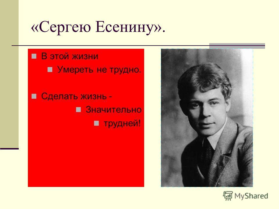 «Сергею Есенину». В этой жизни Умереть не трудно. Сделать жизнь - Значительно трудней!