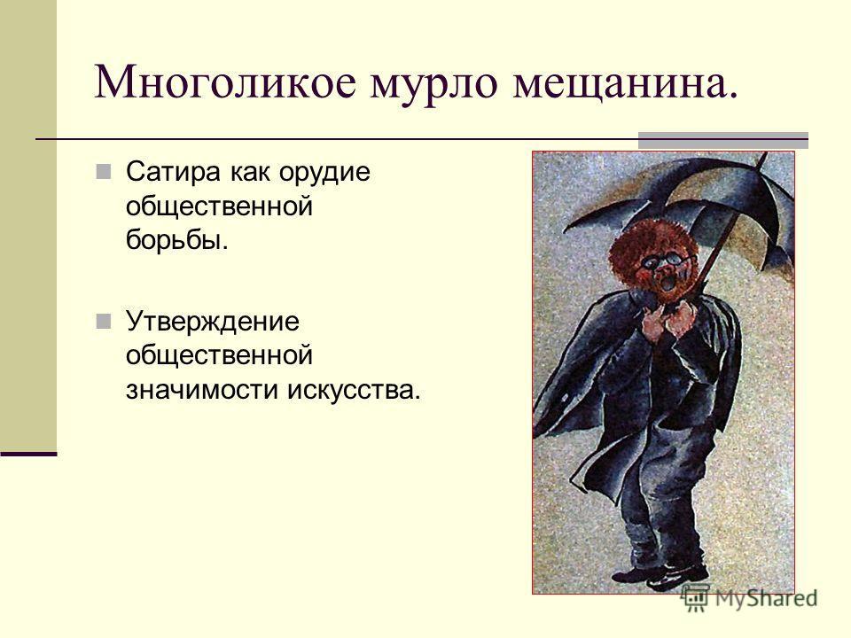 Многоликое мурло мещанина. Сатира как орудие общественной борьбы. Утверждение общественной значимости искусства.