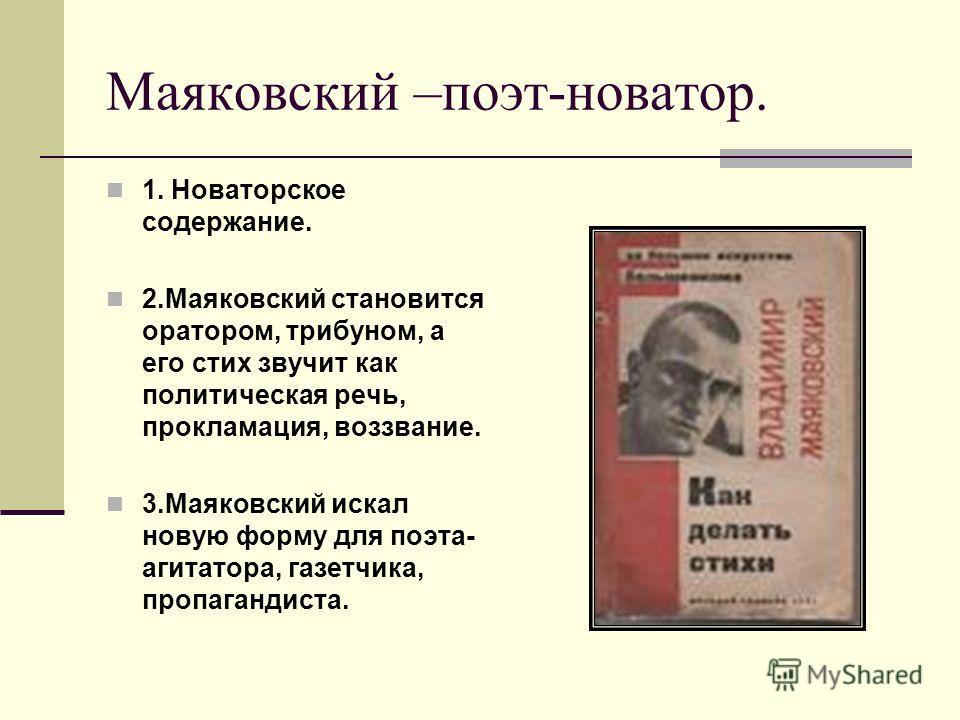 Маяковский –поэт-новатор. 1. Новаторское содержание. 2. Маяковский становится оратором, трибуном, а его стих звучит как политическая речь, прокламация, воззвание. 3. Маяковский искал новую форму для поэта- агитатора, газетчика, пропагандиста.
