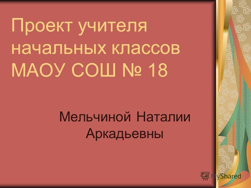 Проект учителя начальных классов МАОУ СОШ 18 Мельчиной Наталии Аркадьевны