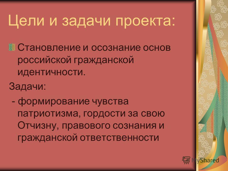Цели и задачи проекта: Становление и осознание основ российской гражданской идентичности. Задачи: - формирование чувства патриотизма, гордости за свою Отчизну, правового сознания и гражданской ответственности