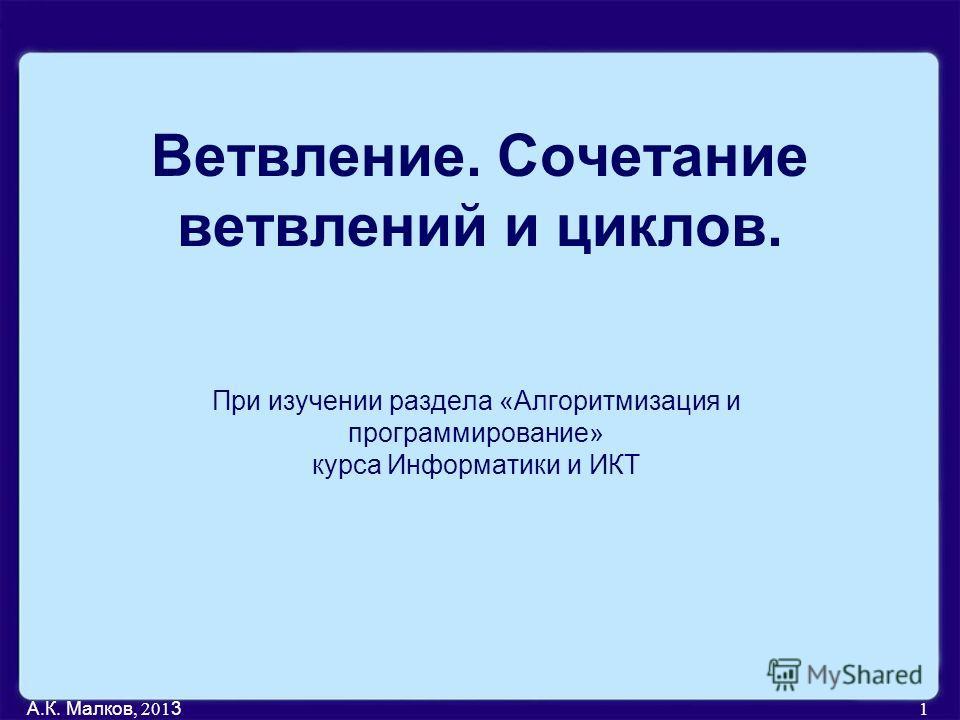 А.К. Малков, 201 3 1 Ветвление. Сочетание ветвлений и циклов. При изучении раздела «Алгоритмизация и программирование» курса Информатики и ИКТ