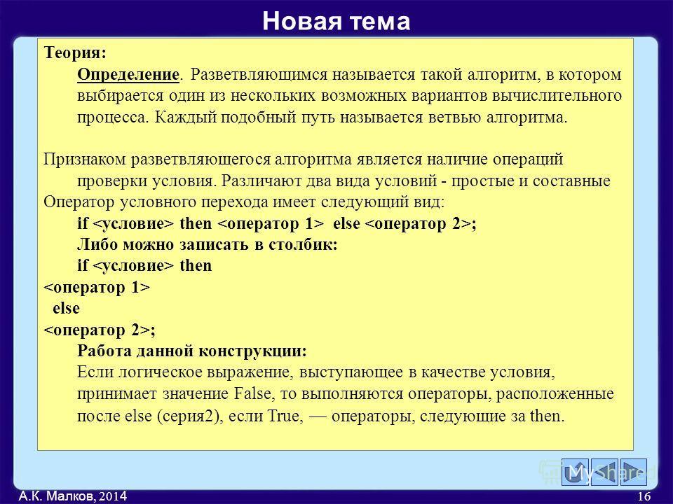 А.К. Малков, 201 4 16 Теория: Определение. Разветвляющимся называется такой алгоритм, в котором выбирается один из нескольких возможных вариантов вычислительного процесса. Каждый подобный путь называется ветвью алгоритма. Признаком разветвляющегося а