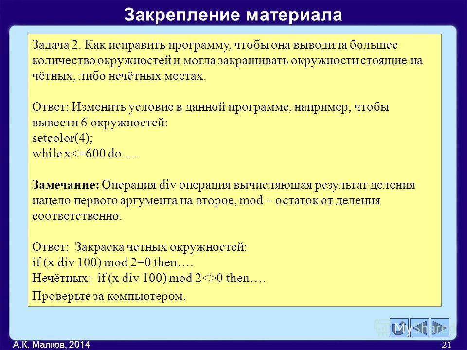 А.К. Малков, 2014 21 Задача 2. Как исправить программу, чтобы она выводила большее количество окружностей и могла закрашивать окружности стоящие на чётных, либо нечётных местах. Ответ: Изменить условие в данной программе, например, чтобы вывести 6 ок