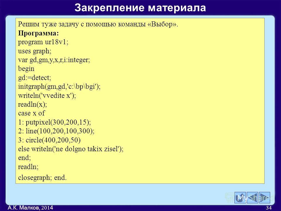 А.К. Малков, 201 4 34 Решим туже задачу с помощью команды «Выбор». Программа: program ur18v1; uses graph; var gd,gm,y,x,r,i:integer; begin gd:=detect; initgraph(gm,gd,'c:\bp\bgi'); writeln('vvedite x'); readln(x); case x of 1: putpixel(300,200,15); 2