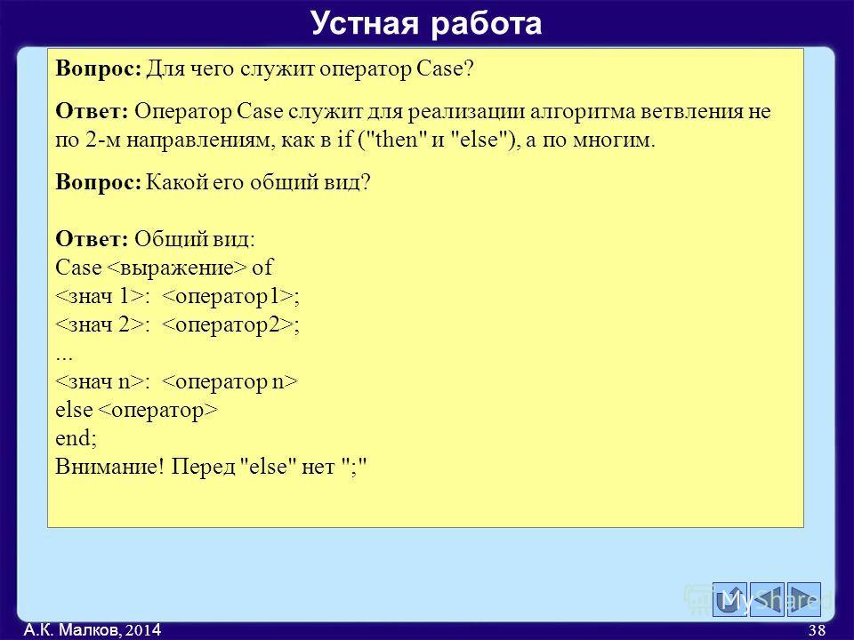 А.К. Малков, 201 4 38 Вопрос: Для чего служит оператор Case? Ответ: Оператор Case служит для реализации алгоритма ветвления не по 2-м направлениям, как в if (