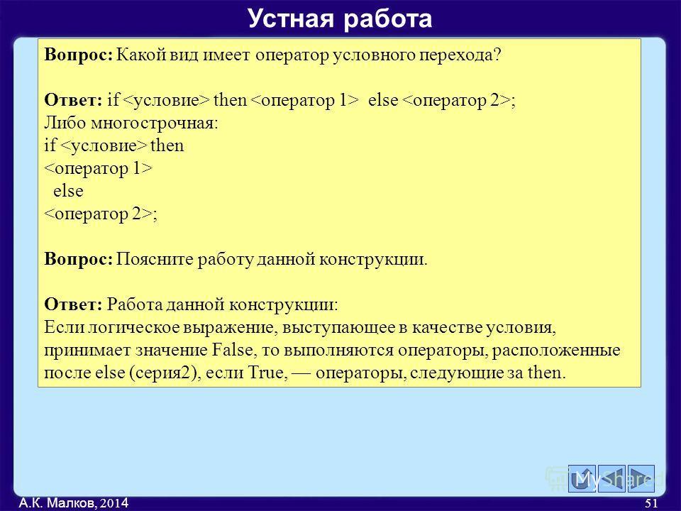 А.К. Малков, 201 4 51 Вопрос: Какой вид имеет оператор условного перехода? Ответ: if then else ; Либо многострочная: if then else ; Вопрос: Поясните работу данной конструкции. Ответ: Работа данной конструкции: Если логическое выражение, выступающее в