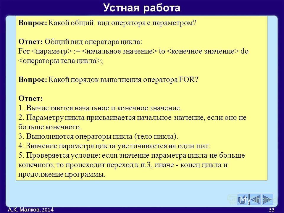 А.К. Малков, 201 4 53 Вопрос: Какой общий вид оператора с параметром? Ответ: Общий вид оператора цикла: For := to do ; Вопрос: Какой порядок выполнения оператора FOR? Ответ: 1. Вычисляются начальное и конечное значение. 2. Параметру цикла присваивает
