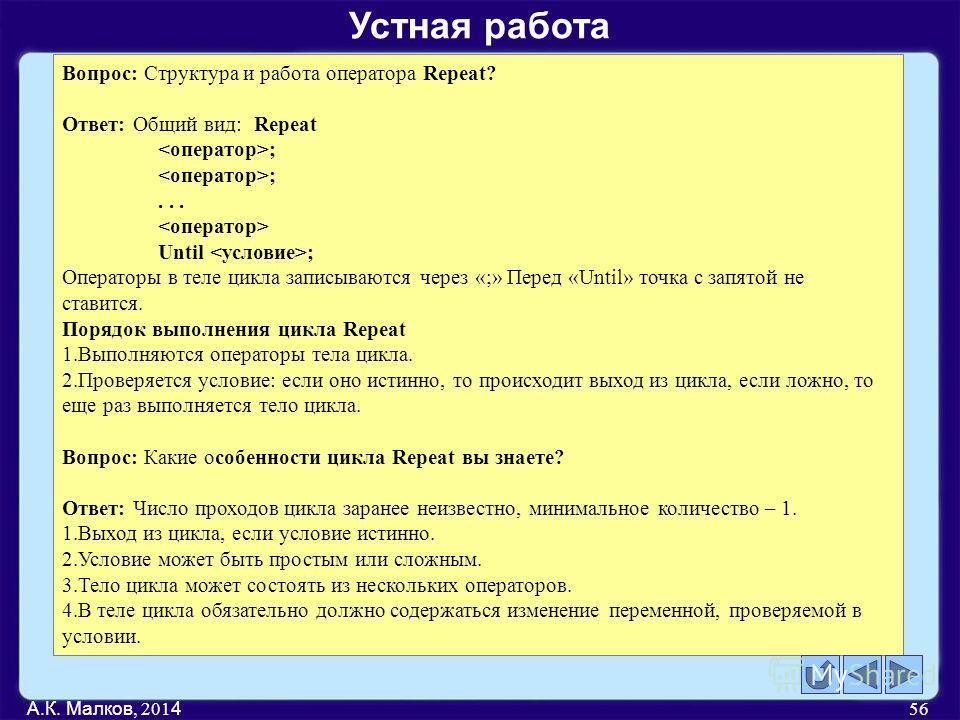 А.К. Малков, 201 4 56 Вопрос: Структура и работа оператора Repeat? Ответ: Общий вид:Repeat ;... Until ; Операторы в теле цикла записываются через «;» Перед «Until» точка с запятой не ставится. Порядок выполнения цикла Repeat 1. Выполняются операторы
