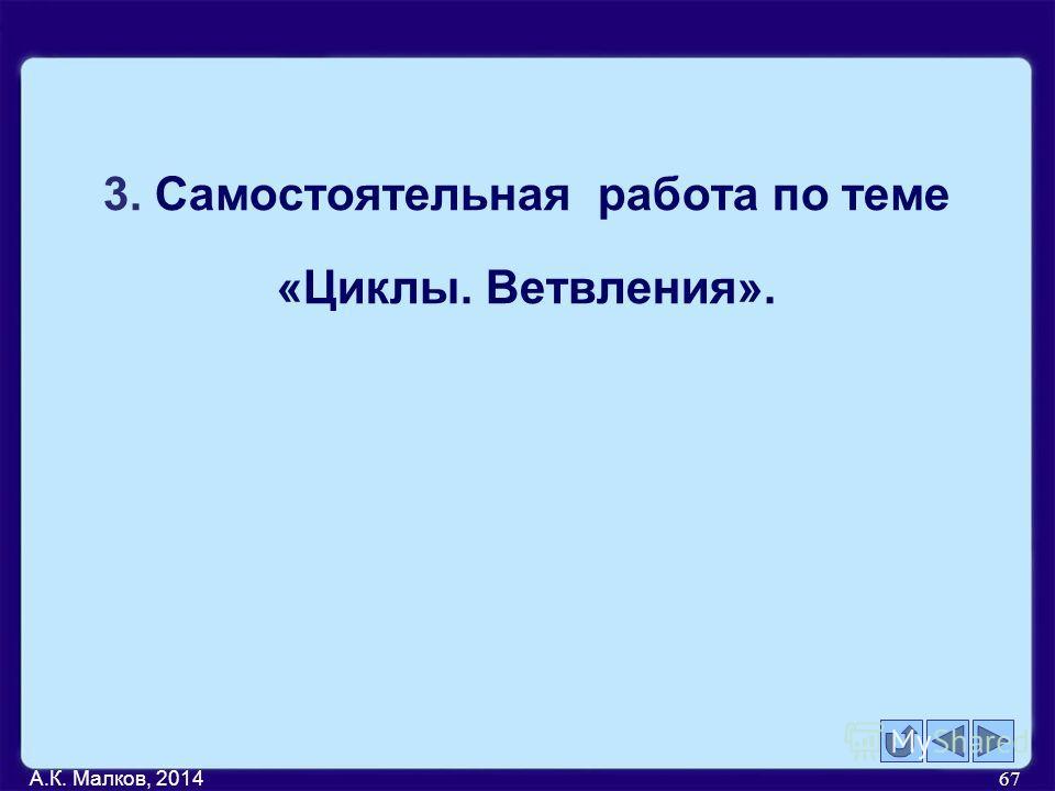 А.К. Малков, 2014 67 3. Самостоятельная работа по теме «Циклы. Ветвления».