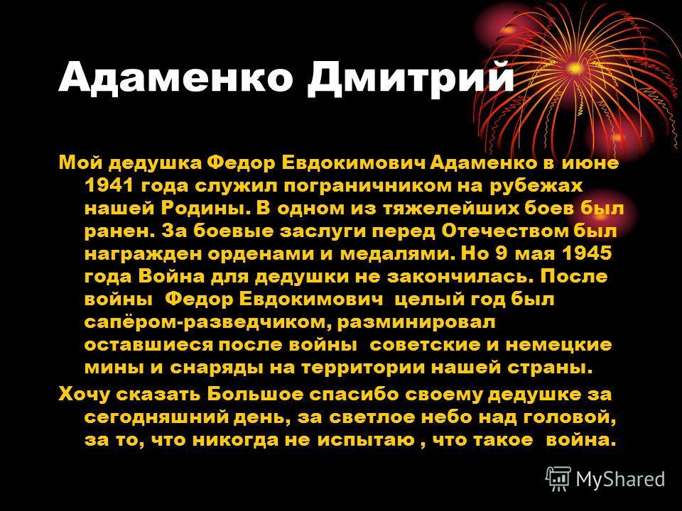 Адаменко Дмитрий Мой дедушка Федор Евдокимович Адаменко в июне 1941 года служил пограничником на рубежах нашей Родины. В одном из тяжелейших боев был ранен. За боевые заслуги перед Отечеством был награжден орденами и медалями. Но 9 мая 1945 года Войн