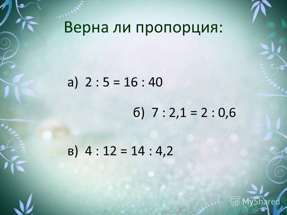 Верна ли пропорция: в) 4 : 12 = 14 : 4,2 б) 7 : 2,1 = 2 : 0,6 а) 2 : 5 = 16 : 40
