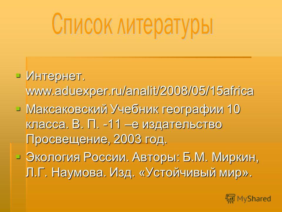 Интернет. www.aduexper.ru/analit/2008/05/15africa Интернет. www.aduexper.ru/analit/2008/05/15africa Максаковский Учебник географии 10 класса. В. П. -11 –е издательство Просвещение, 2003 год. Максаковский Учебник географии 10 класса. В. П. -11 –е изда