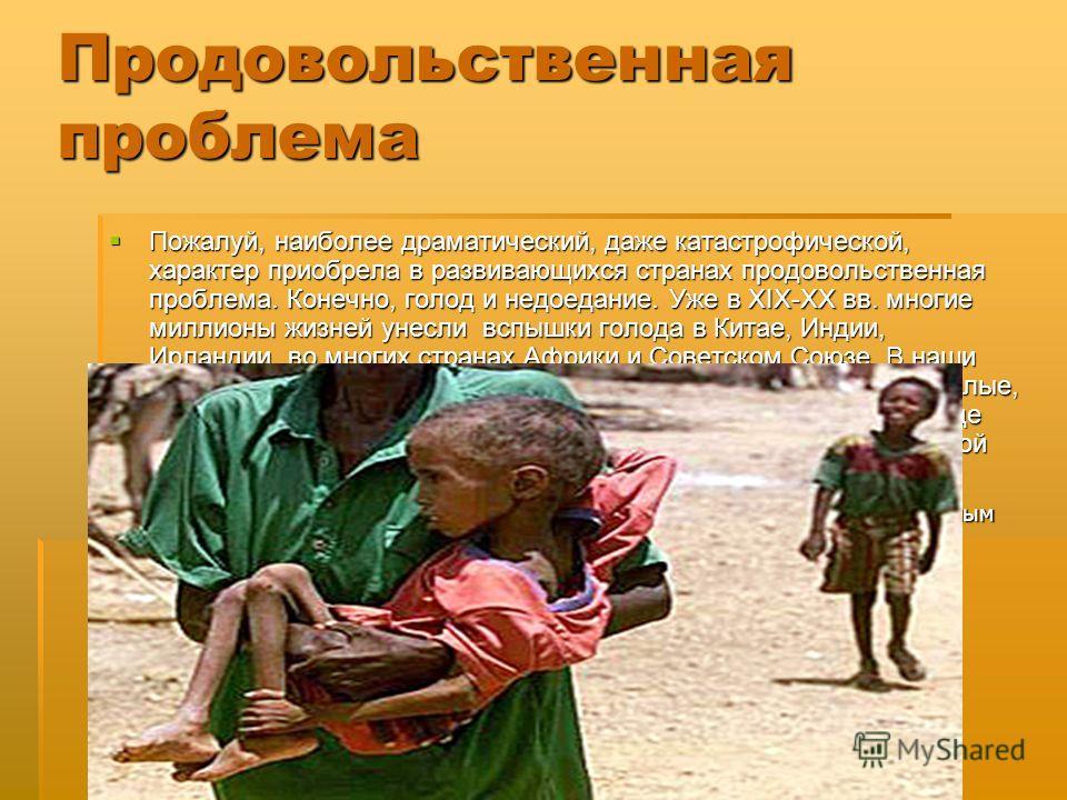 Продовольственная проблема Пожалуй, наиболее драматический, даже катастрофической, характер приобрела в развивающихся странах продовольственная проблема. Конечно, голод и недоедание. Уже в XIX-XX вв. многие миллионы жизней унесли вспышки голода в Кит
