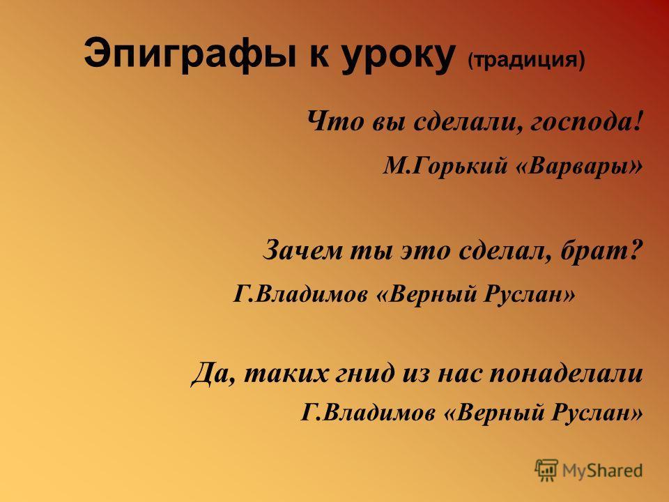 Эпиграфы к уроку ( традиция) Что вы сделали, господа! М.Горький «Варвары » Зачем ты это сделал, брат? Г.Владимов «Верный Руслан» Да, таких гнид из нас понаделали Г.Владимов «Верный Руслан»