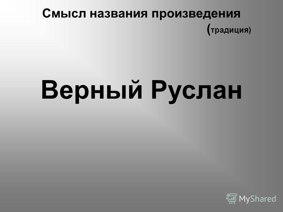 Смысл названия произведения ( традиция) Верный Руслан