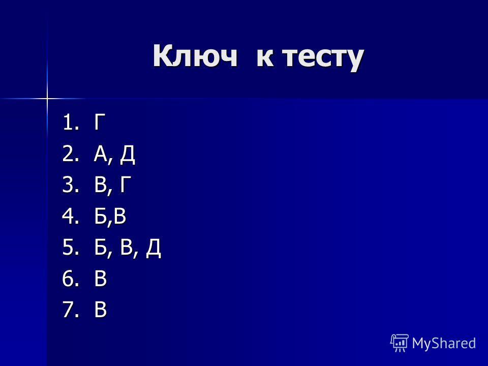 Ключ к тесту 1. Г 2. А, Д 3. В, Г 4. Б,В 5. Б, В, Д 6. В 7. В