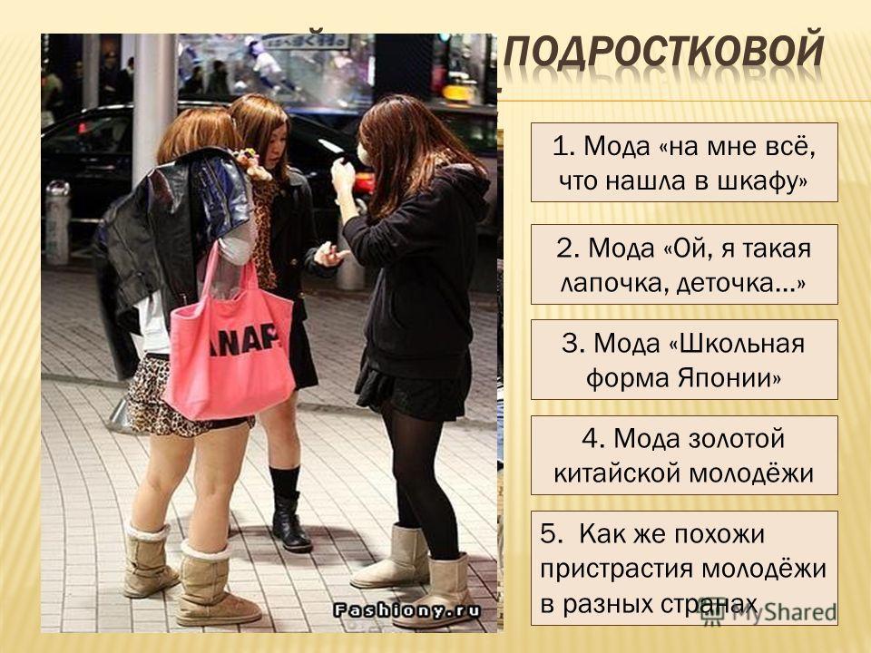 1. Мода «на мне всё, что нашла в шкафу» 2. Мода «Ой, я такая лапочка, деточка…» 3. Мода «Школьная форма Японии» 4. Мода золотой китайской молодёжи 5. Как же похожи пристрастия молодёжи в разных странах