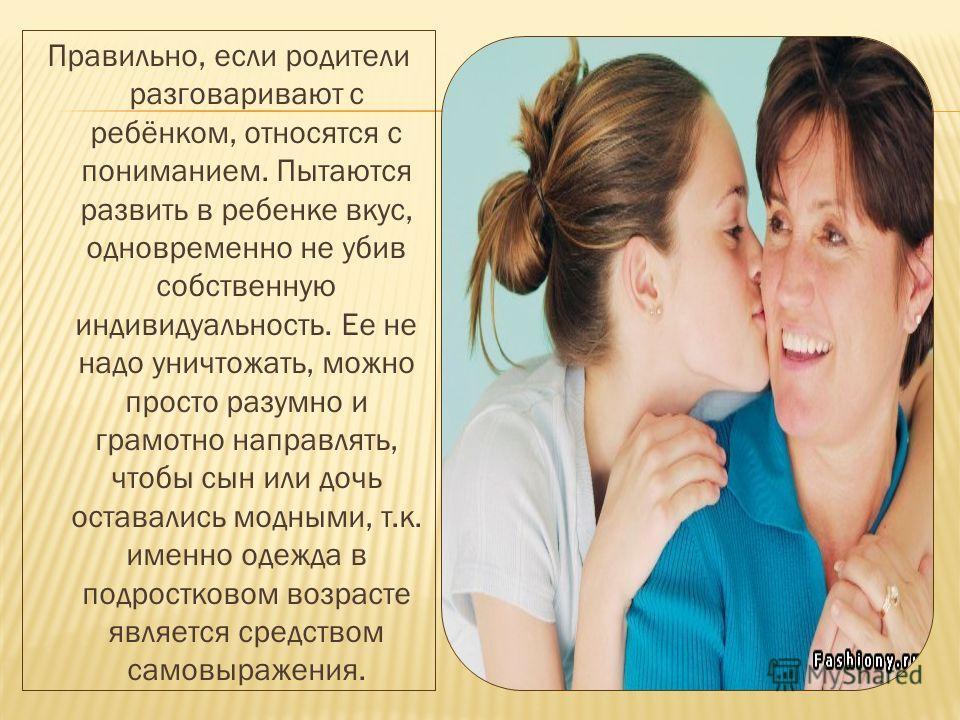 Правильно, если родители разговаривают с ребёнком, относятся с пониманием. Пытаются развить в ребенке вкус, одновременно не убив собственную индивидуальность. Ее не надо уничтожать, можно просто разумно и грамотно направлять, чтобы сын или дочь остав