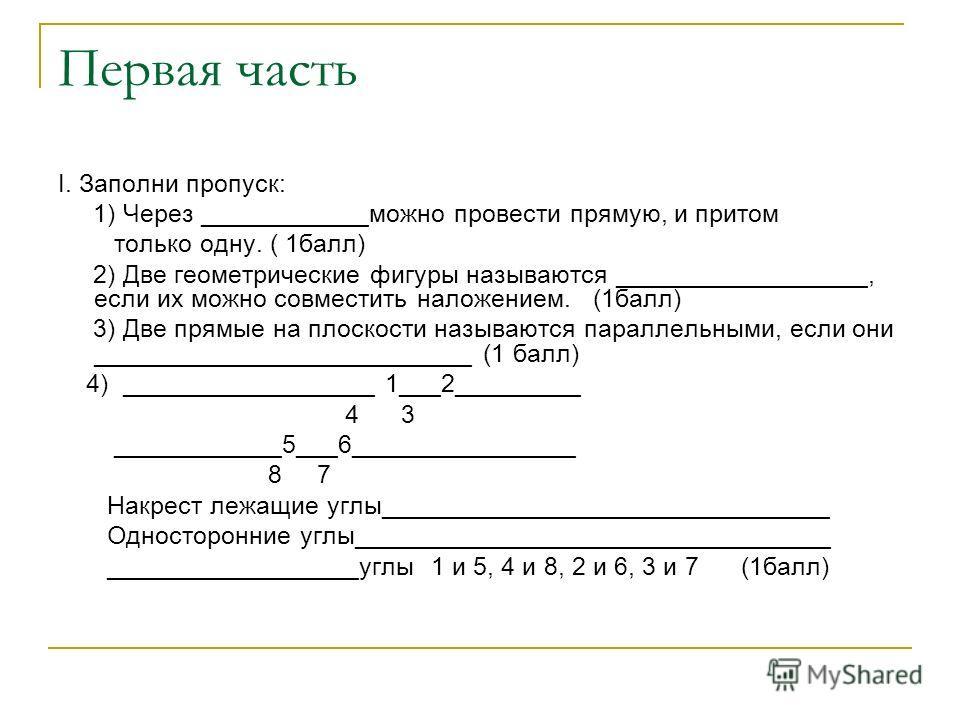Первая часть I. Заполни пропуск: 1) Через ____________можно провести прямую, и притом только одну. ( 1 балл) 2) Две геометрические фигуры называются __________________, если их можно совместить наложением. (1 балл) 3) Две прямые на плоскости называют