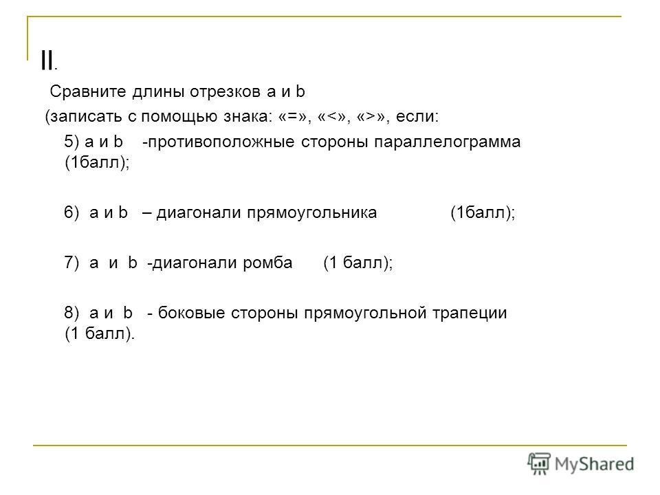II. Сравните длины отрезков a и b (записать с помощью знака: «=», « », если: 5) a и b -противоположные стороны параллелограмма (1 балл); 6) a и b – диагонали прямоугольника (1 балл); 7) a и b -диагонали ромба (1 балл); 8) a и b - боковые стороны прям