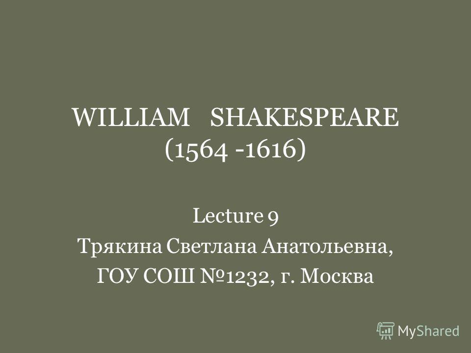 WILLIAM SHAKESPEARE (1564 -1616) Lecture 9 Трякина Светлана Анатольевна, ГОУ СОШ 1232, г. Москва