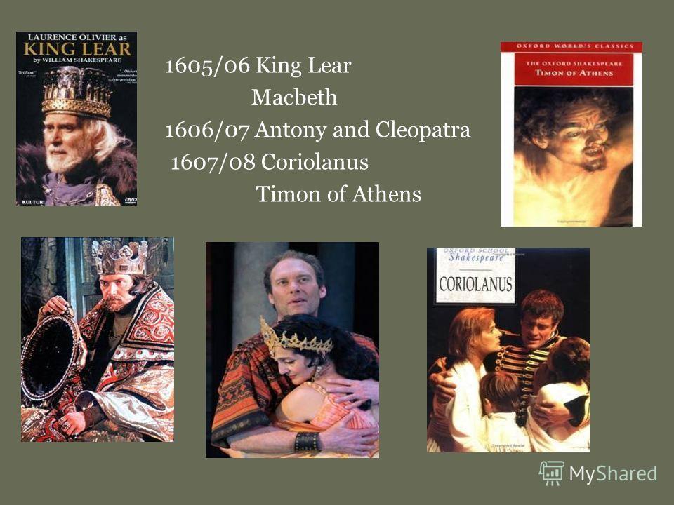 1605/06 King Lear Macbeth 1606/07 Antony and Cleopatra 1607/08 Coriolanus Timon of Athens