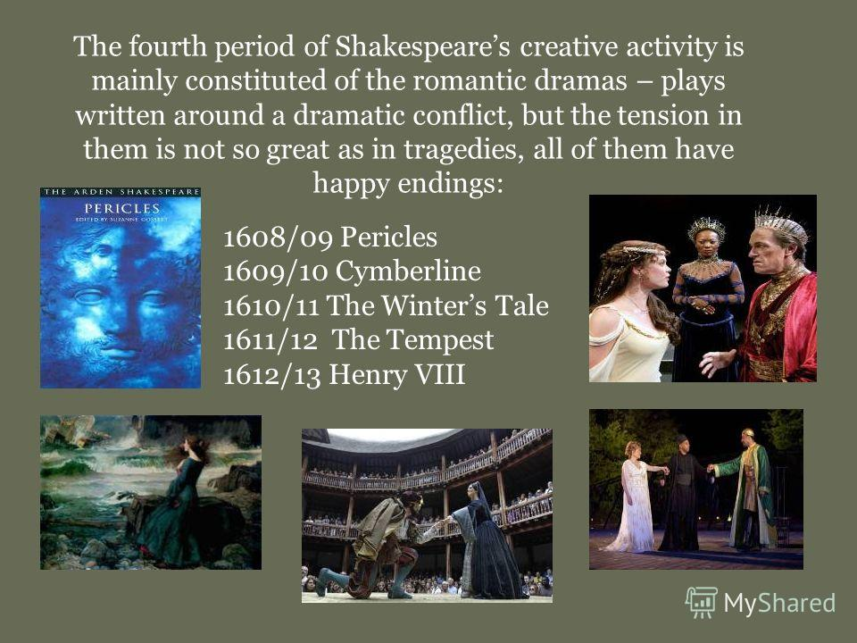 The fourth period of Shakespeares creative activity is mainly constituted of the romantic dramas – plays written around a dramatic conflict, but the tension in them is not so great as in tragedies, all of them have happy endings: 1608/09 Pericles 160