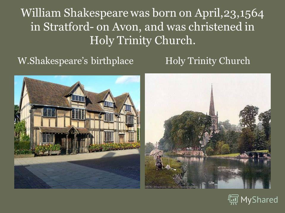William Shakespeare was born on April,23,1564 in Stratford- on Avon, and was christened in Holy Trinity Church. W.Shakespeares birthplace Holy Trinity Church